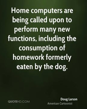Doug Larson - Home computers are being called upon to perform many new functions, including the consumption of homework formerly eaten by the dog.