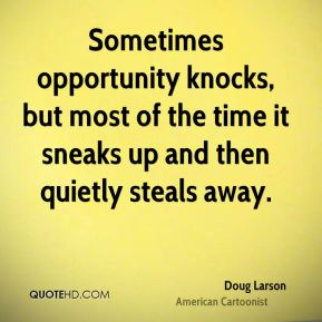 Doug Larson - Sometimes opportunity knocks, but most of the time it sneaks up and then quietly steals away.