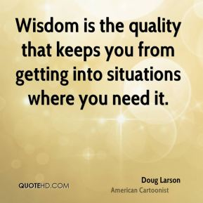 Doug Larson - Wisdom is the quality that keeps you from getting into situations where you need it.