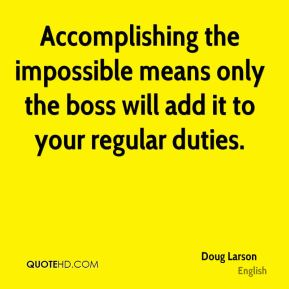 Doug Larson - Accomplishing the impossible means only the boss will add it to your regular duties.