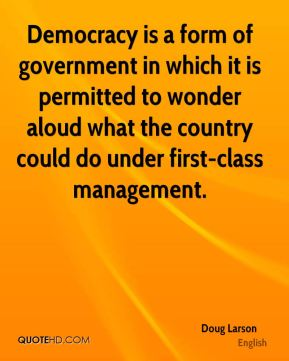 Doug Larson - Democracy is a form of government in which it is permitted to wonder aloud what the country could do under first-class management.