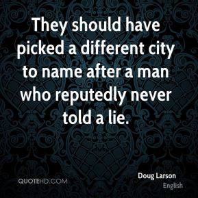 Doug Larson - They should have picked a different city to name after a man who reputedly never told a lie.