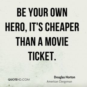 Douglas Horton - Be your own hero, it's cheaper than a movie ticket.