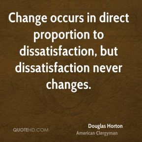 Douglas Horton - Change occurs in direct proportion to dissatisfaction, but dissatisfaction never changes.