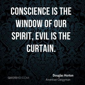 Conscience is the window of our spirit, evil is the curtain.