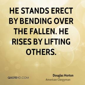 Douglas Horton - He stands erect by bending over the fallen. He rises by lifting others.
