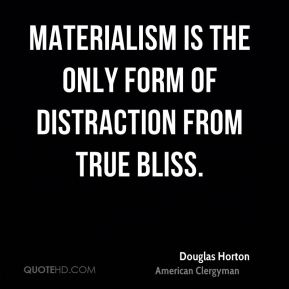 Douglas Horton - Materialism is the only form of distraction from true bliss.