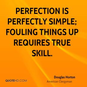 Douglas Horton - Perfection is perfectly simple; fouling things up requires true skill.