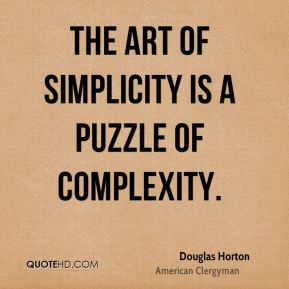 Douglas Horton - The art of simplicity is a puzzle of complexity.