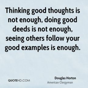 Douglas Horton - Thinking good thoughts is not enough, doing good deeds is not enough, seeing others follow your good examples is enough.