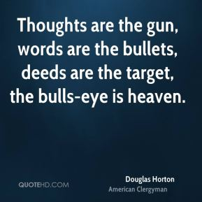 Douglas Horton - Thoughts are the gun, words are the bullets, deeds are the target, the bulls-eye is heaven.