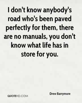 Drew Barrymore - I don't know anybody's road who's been paved perfectly for them, there are no manuals, you don't know what life has in store for you.