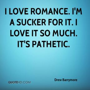 I love romance. I'm a sucker for it. I love it so much. It's pathetic.