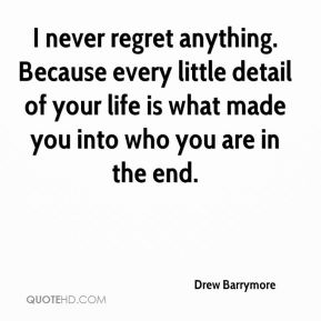 Drew Barrymore - I never regret anything. Because every little detail of your life is what made you into who you are in the end.