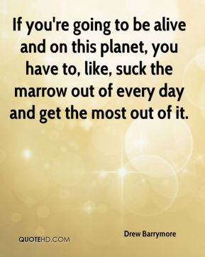 Drew Barrymore - If you're going to be alive and on this planet, you have to, like, suck the marrow out of every day and get the most out of it.