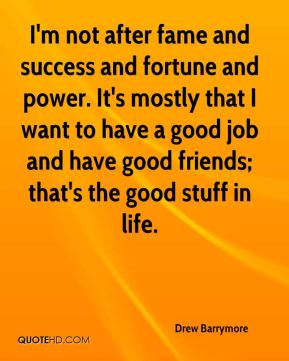 Drew Barrymore - I'm not after fame and success and fortune and power. It's mostly that I want to have a good job and have good friends; that's the good stuff in life.