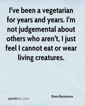 Drew Barrymore - I've been a vegetarian for years and years. I'm not judgemental about others who aren't, I just feel I cannot eat or wear living creatures.