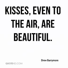Drew Barrymore - Kisses, even to the air, are beautiful.