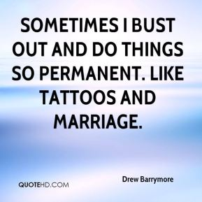 Drew Barrymore - Sometimes I bust out and do things so permanent. Like tattoos and marriage.