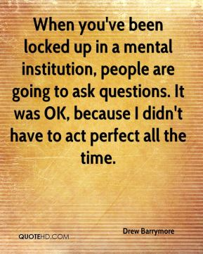 Drew Barrymore - When you've been locked up in a mental institution, people are going to ask questions. It was OK, because I didn't have to act perfect all the time.