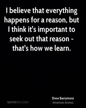 I believe that everything happens for a reason, but I think it's important to seek out that reason - that's how we learn.