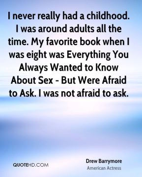 I never really had a childhood. I was around adults all the time. My favorite book when I was eight was Everything You Always Wanted to Know About Sex - But Were Afraid to Ask. I was not afraid to ask.