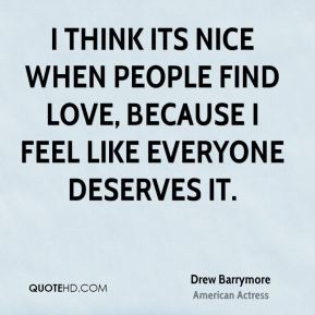I think its nice when people find love, because I feel like everyone deserves it.