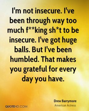 I'm not insecure. I've been through way too much f**king sh*t to be insecure. I've got huge balls. But I've been humbled. That makes you grateful for every day you have.