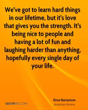 We've got to learn hard things in our lifetime, but it's love that gives you the strength. It's being nice to people and having a lot of fun and laughing harder than anything, hopefully every single day of your life.