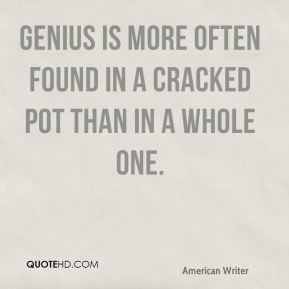 E. B. White - Genius is more often found in a cracked pot than in a whole one.