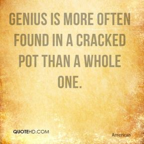 E. B. White - Genius is more often found in a cracked pot than a whole one.