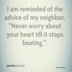 "E. B. White - I am reminded of the advice of my neighbor. ""Never worry about your heart till it stops beating.""."