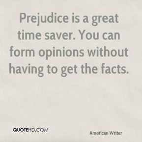 E. B. White - Prejudice is a great time saver. You can form opinions without having to get the facts.