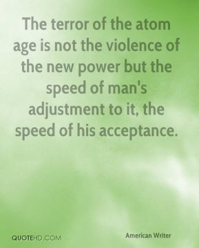 The terror of the atom age is not the violence of the new power but the speed of man's adjustment to it, the speed of his acceptance.