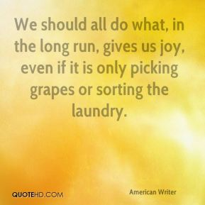 E. B. White - We should all do what, in the long run, gives us joy, even if it is only picking grapes or sorting the laundry.