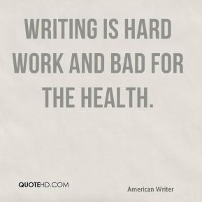E. B. White - Writing is hard work and bad for the health.