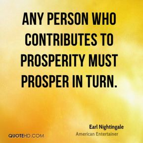 Earl Nightingale - Any person who contributes to prosperity must prosper in turn.