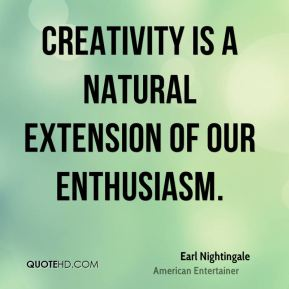 Earl Nightingale - Creativity is a natural extension of our enthusiasm.