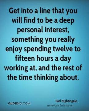 Earl Nightingale - Get into a line that you will find to be a deep personal interest, something you really enjoy spending twelve to fifteen hours a day working at, and the rest of the time thinking about.