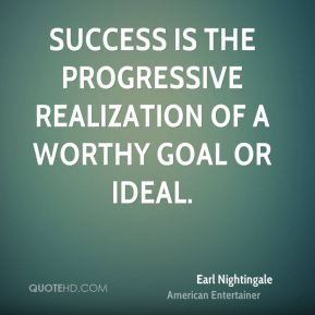 Earl Nightingale - Success is the progressive realization of a worthy goal or ideal.