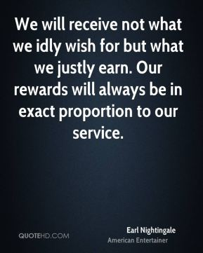 Earl Nightingale - We will receive not what we idly wish for but what we justly earn. Our rewards will always be in exact proportion to our service.