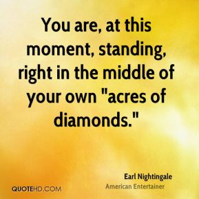 "Earl Nightingale - You are, at this moment, standing, right in the middle of your own ""acres of diamonds."""