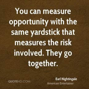 Earl Nightingale - You can measure opportunity with the same yardstick that measures the risk involved. They go together.