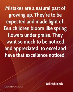 Mistakes are a natural part of growing up. They're to be expected and made light of. But children bloom like spring flowers under praise. They want so much to be noticed and appreciated, to excel and have that excellence noticed.