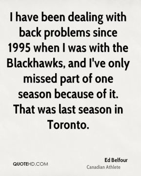 I have been dealing with back problems since 1995 when I was with the Blackhawks, and I've only missed part of one season because of it. That was last season in Toronto.
