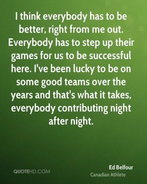 I think everybody has to be better, right from me out. Everybody has to step up their games for us to be successful here. I've been lucky to be on some good teams over the years and that's what it takes, everybody contributing night after night.