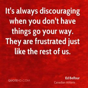 It's always discouraging when you don't have things go your way. They are frustrated just like the rest of us.