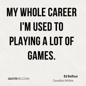 My whole career I'm used to playing a lot of games.