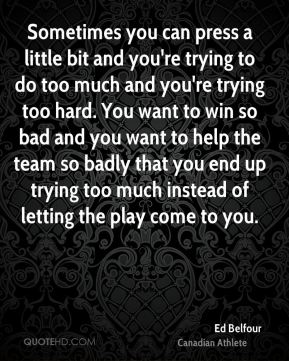 Ed Belfour - Sometimes you can press a little bit and you're trying to do too much and you're trying too hard. You want to win so bad and you want to help the team so badly that you end up trying too much instead of letting the play come to you.