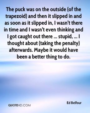 Ed Belfour - The puck was on the outside (of the trapezoid) and then it slipped in and as soon as it slipped in, I wasn't there in time and I wasn't even thinking and I got caught out there ... stupid, ... I thought about (taking the penalty) afterwards. Maybe it would have been a better thing to do.